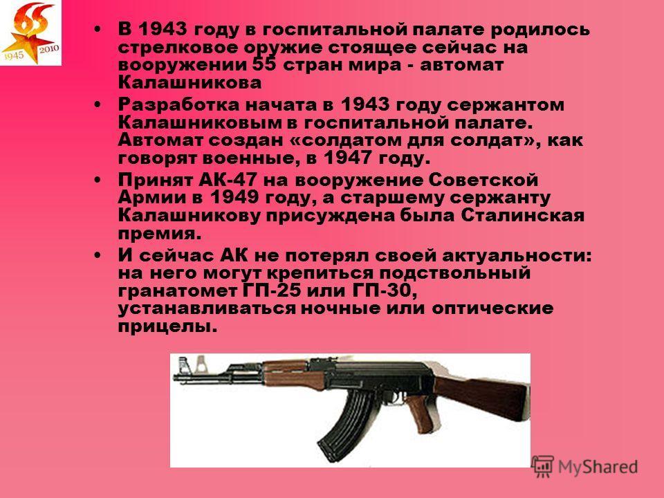 В 1943 году в госпитальной палате родилось стрелковое оружие стоящее сейчас на вооружении 55 стран мира - автомат Калашникова Разработка начата в 1943 году сержантом Калашниковым в госпитальной палате. Автомат создан «солдатом для солдат», как говоря