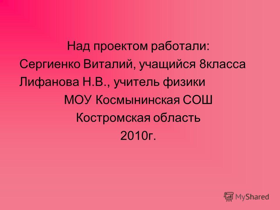 Над проектом работали: Сергиенко Виталий, учащийся 8класса Лифанова Н.В., учитель физики МОУ Космынинская СОШ Костромская область 2010г.