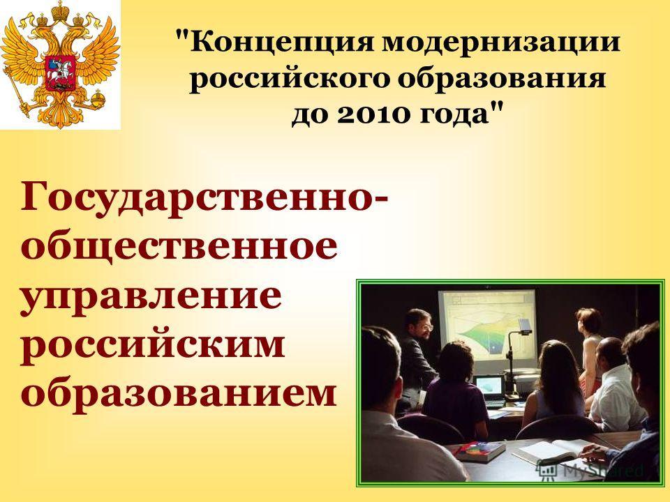 Государственно- общественное управление российским образованием Концепция модернизации российского образования до 2010 года
