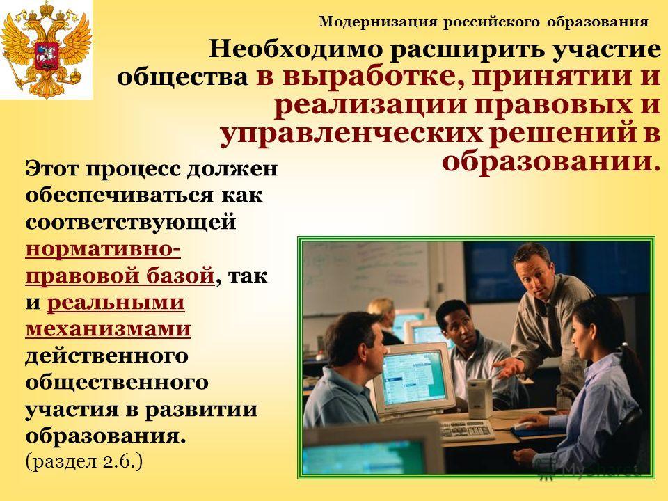 Модернизация российского образования Необходимо расширить участие общества в выработке, принятии и реализации правовых и управленческих решений в образовании. Этот процесс должен обеспечиваться как соответствующей нормативно- правовой базой, так и ре