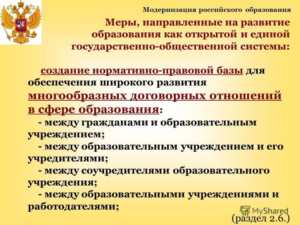 Модернизация российского образования Меры, направленные на развитие образования как открытой и единой государственно-общественной системы: создание нормативно-правовой базы для обеспечения широкого развития многообразных договорных отношений в сфере