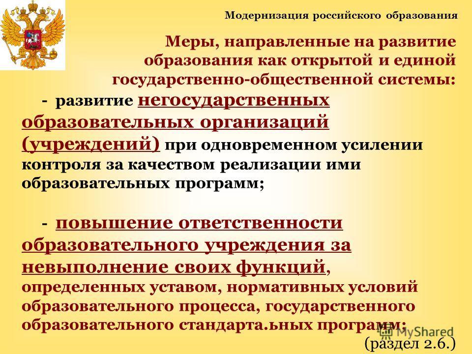 Модернизация российского образования Меры, направленные на развитие образования как открытой и единой государственно-общественной системы: - развитие негосударственных образовательных организаций (учреждений) при одновременном усилении контроля за ка