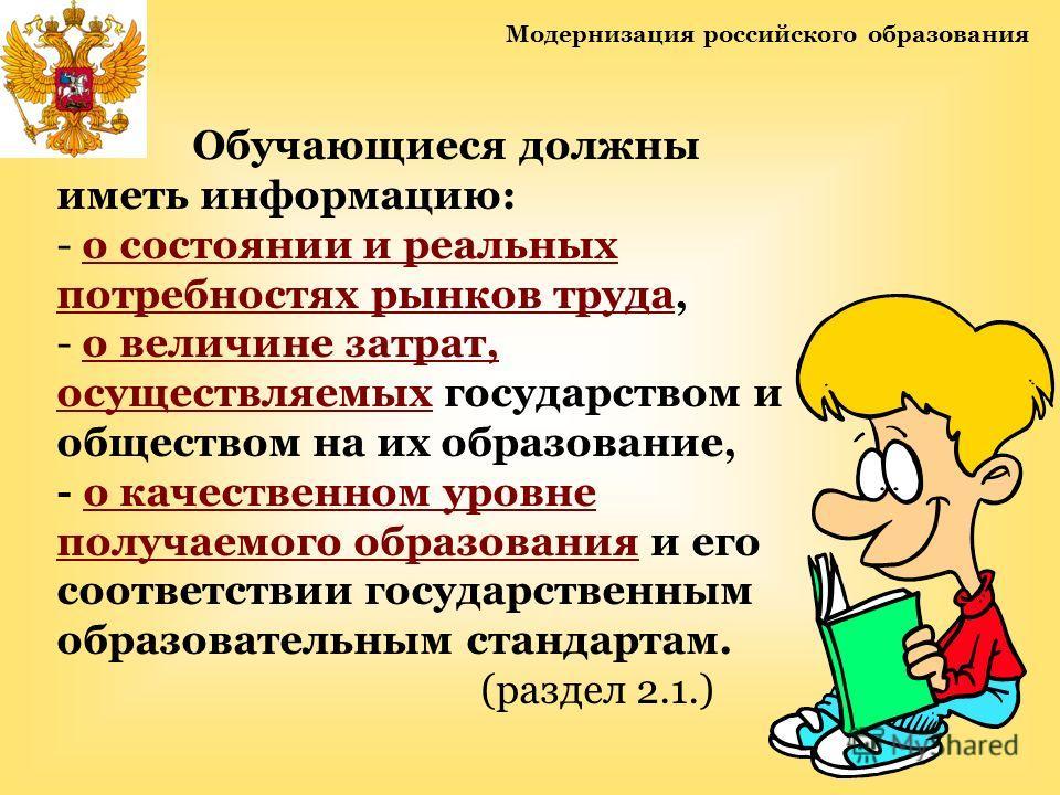 Модернизация российского образования Обучающиеся должны иметь информацию: - о состоянии и реальных потребностях рынков труда, - о величине затрат, осуществляемых государством и обществом на их образование, - о качественном уровне получаемого образова
