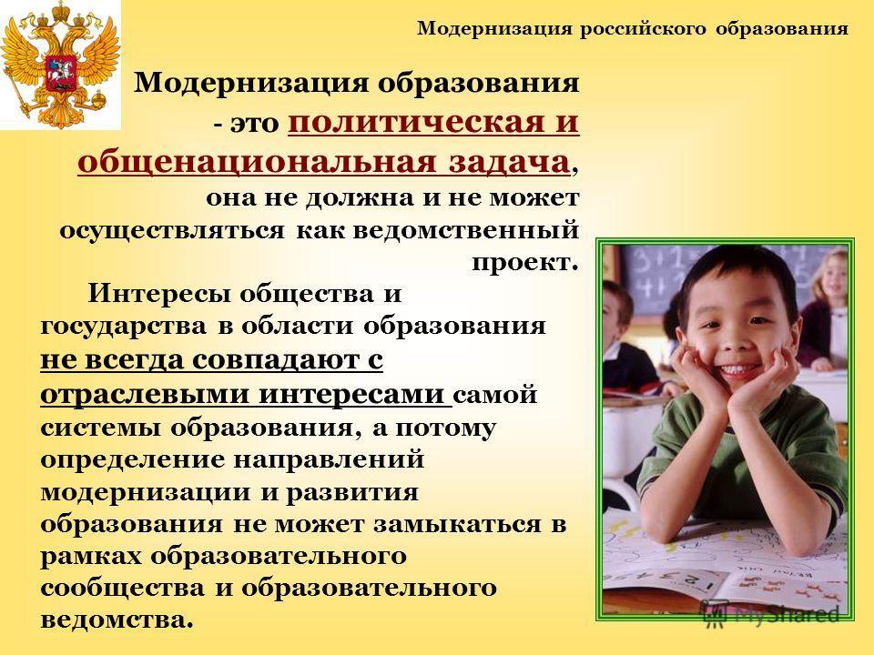 Модернизация российского образования Модернизация образования - это политическая и общенациональная задача, она не должна и не может осуществляться как ведомственный проект. Интересы общества и государства в области образования не всегда совпадают с