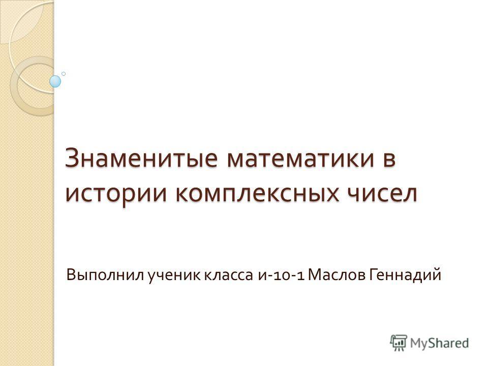 Знаменитые математики в истории комплексных чисел Выполнил ученик класса и -10-1 Маслов Геннадий