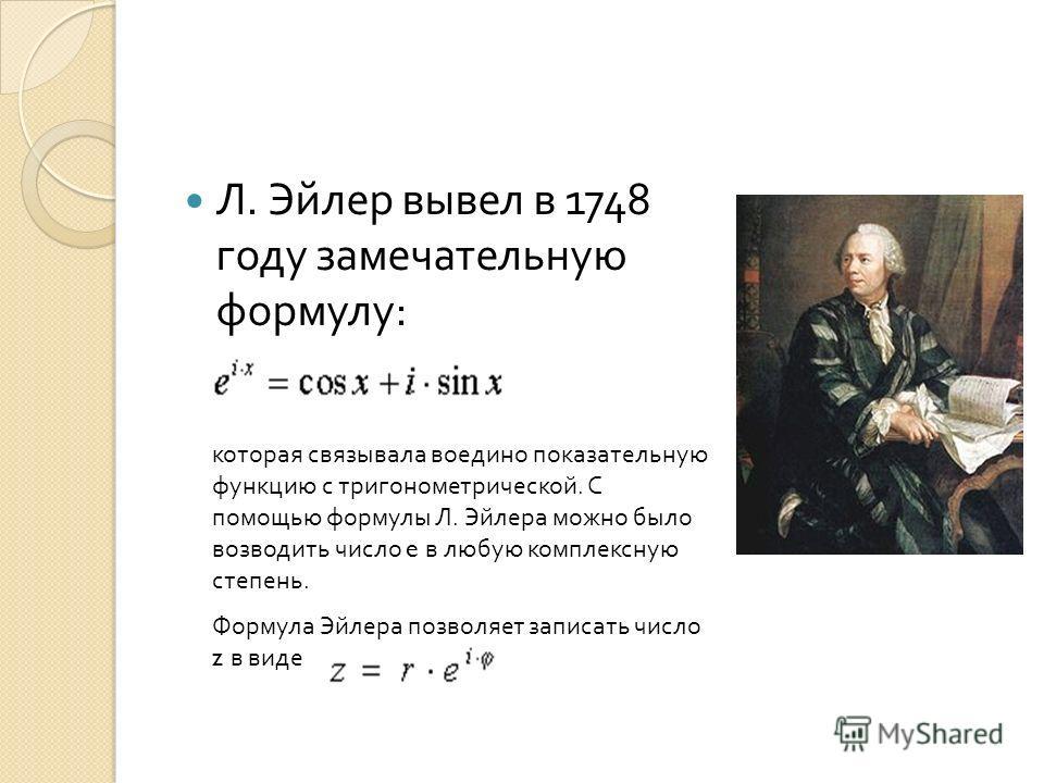 Л. Эйлер вывел в 1748 году замечательную формулу : которая связывала воедино показательную функцию с тригонометрической. С помощью формулы Л. Эйлера можно было возводить число e в любую комплексную степень. Формула Эйлера позволяет записать число z в