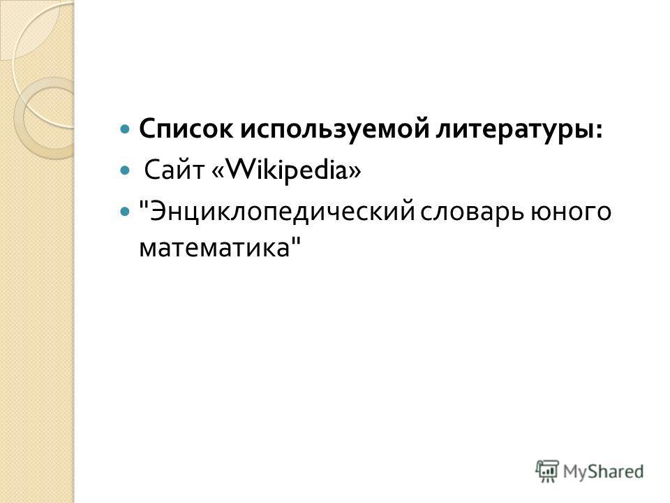 Список используемой литературы : Сайт «Wikipedia»  Энциклопедический словарь юного математика