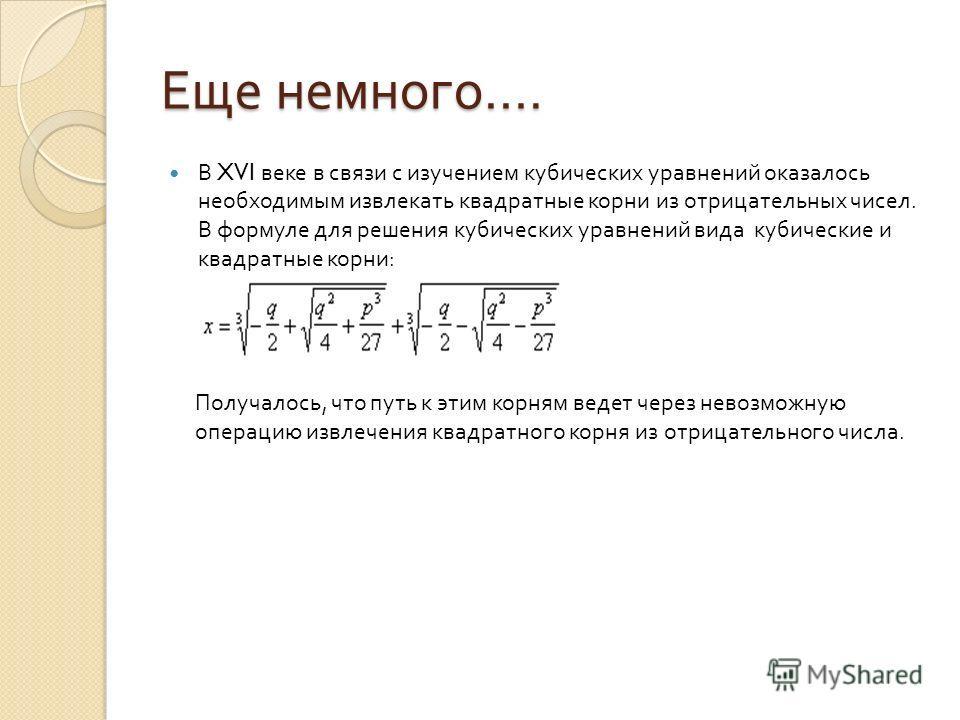 Еще немного …. В XVI веке в связи с изучением кубических уравнений оказалось необходимым извлекать квадратные корни из отрицательных чисел. В формуле для решения кубических уравнений вида кубические и квадратные корни : Получалось, что путь к этим ко