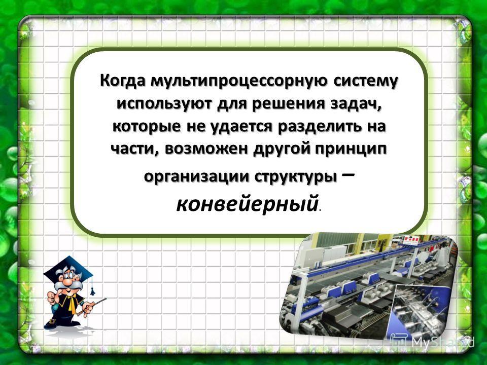 Когда мультипроцессорную систему используют для решения задач, которые не удается разделить на части, возможен другой принцип организации структуры Когда мультипроцессорную систему используют для решения задач, которые не удается разделить на части,