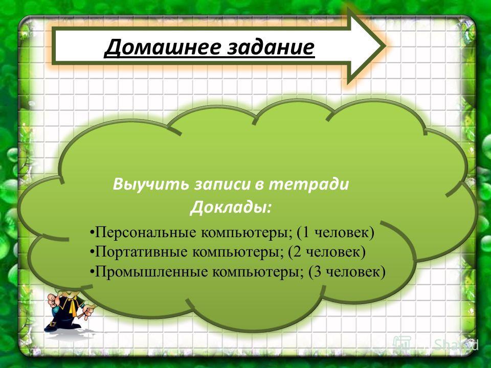 Домашнее задание Выучить записи в тетради Доклады: Выучить записи в тетради Доклады: Персональные компьютеры; (1 человек) Портативные компьютеры; (2 человек) Промышленные компьютеры; (3 человек)