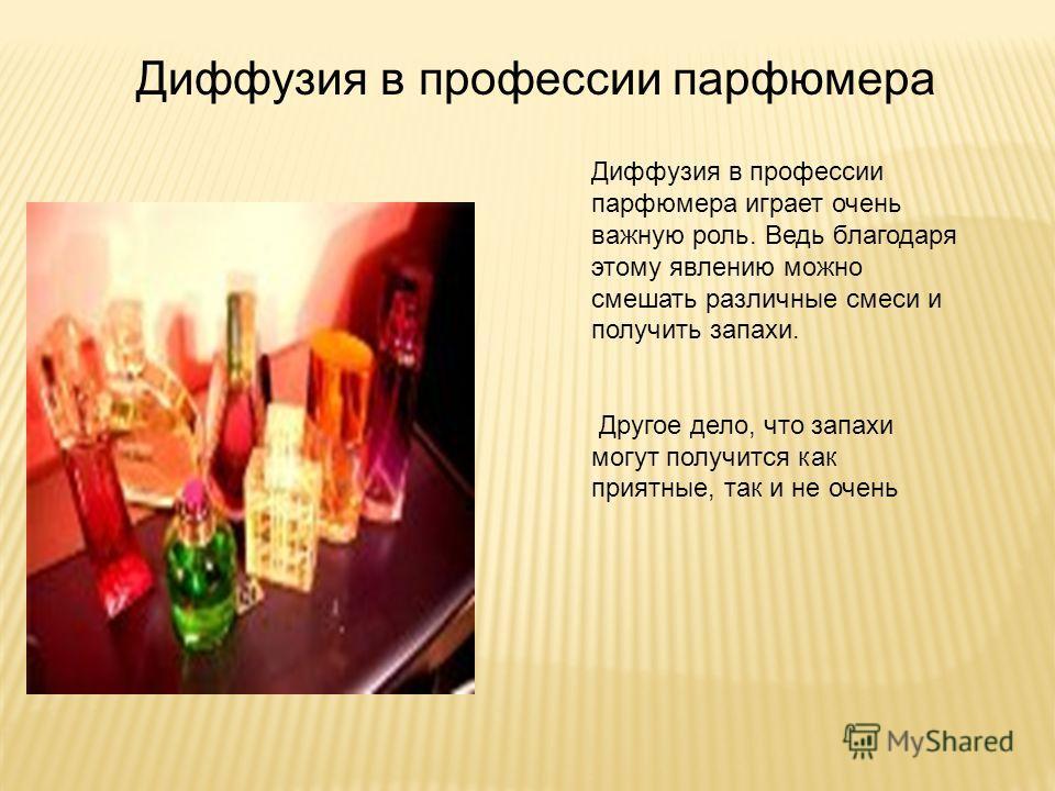 Диффузия в профессии парфюмера Диффузия в профессии парфюмера играет очень важную роль. Ведь благодаря этому явлению можно смешать различные смеси и получить запахи. Другое дело, что запахи могут получится как приятные, так и не очень