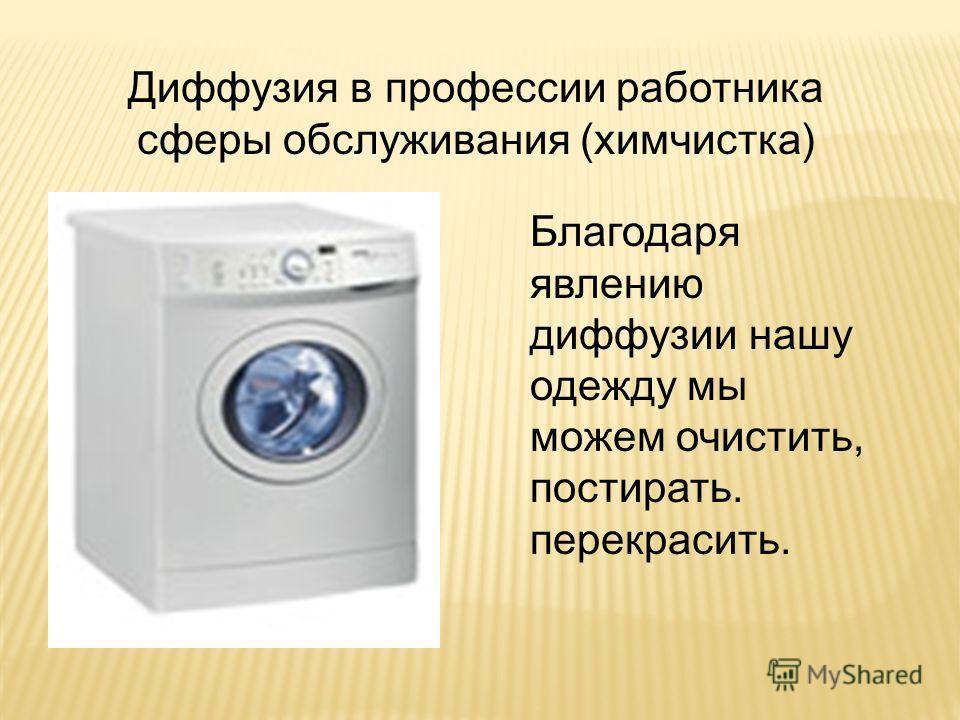Диффузия в профессии работника сферы обслуживания (химчистка) Благодаря явлению диффузии нашу одежду мы можем очистить, постирать. перекрасить.