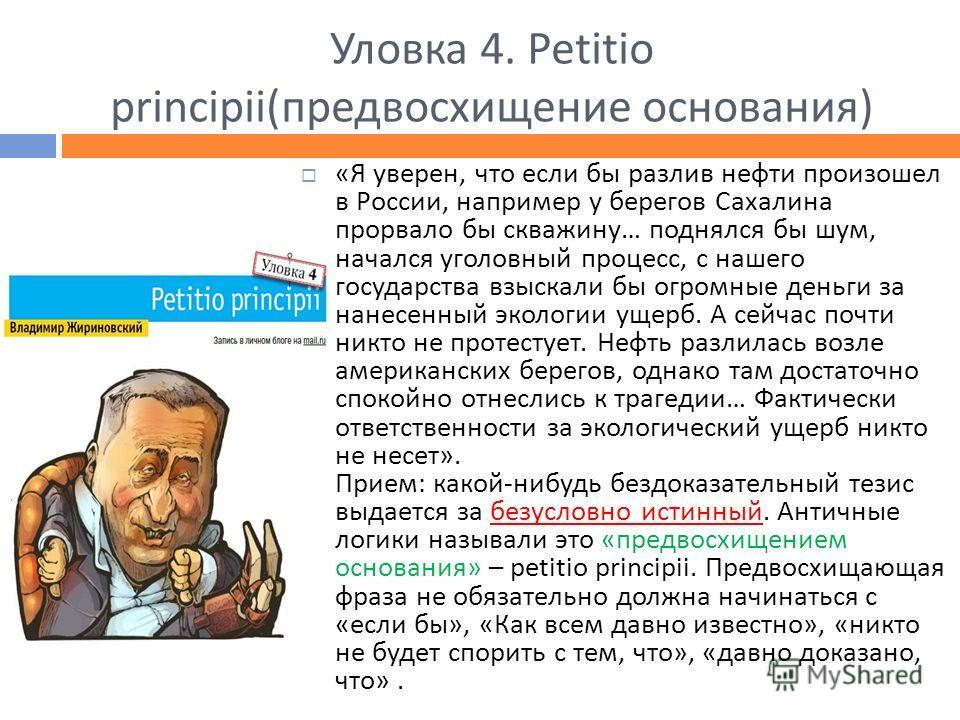 Уловка 4. Petitio principii(предвосхищение основания) «Я уверен, что если бы разлив нефти произошел в России, например у берегов Сахалина прорвало бы скважину… поднялся бы шум, начался уголовный процесс, с нашего государства взыскали бы огромные день