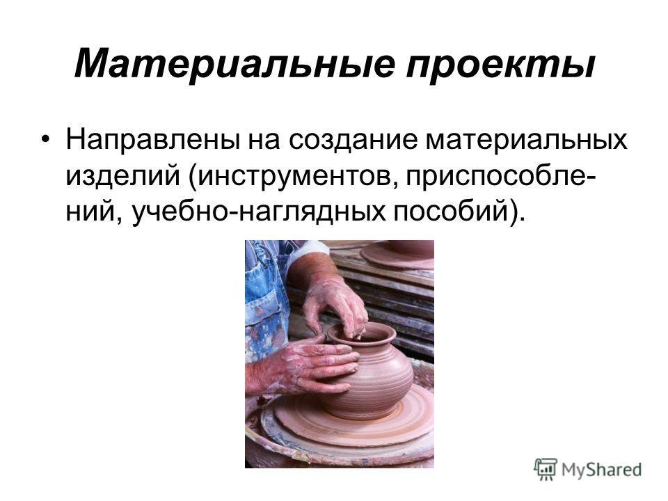 Материальные проекты Направлены на создание материальных изделий (инструментов, приспособле- ний, учебно-наглядных пособий).