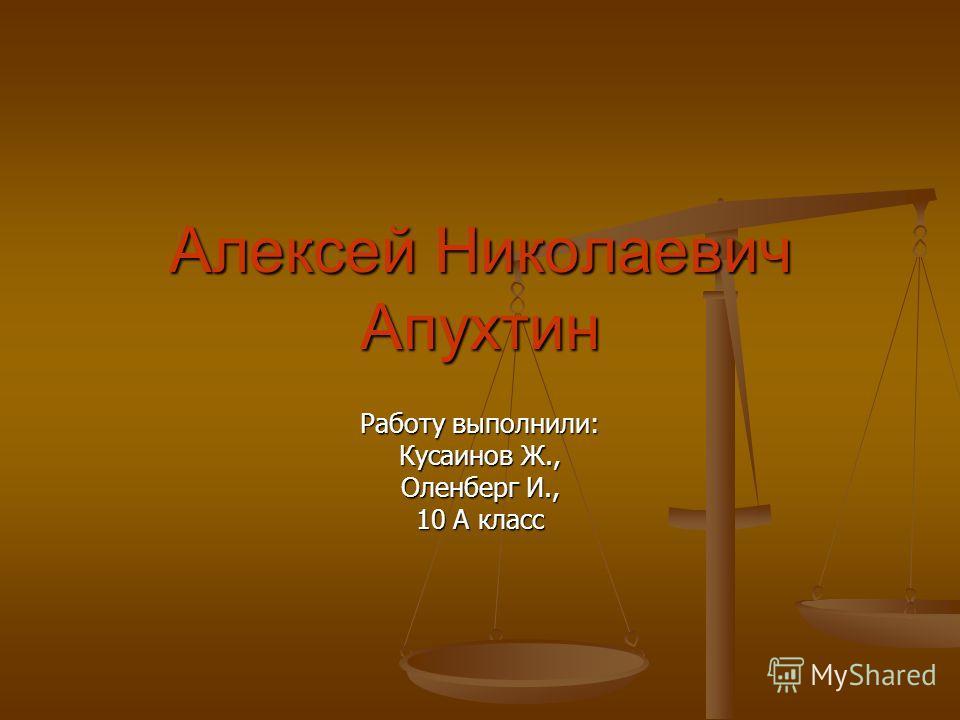 Алексей Николаевич Апухтин Работу выполнили: Кусаинов Ж., Оленберг И., 10 А класс