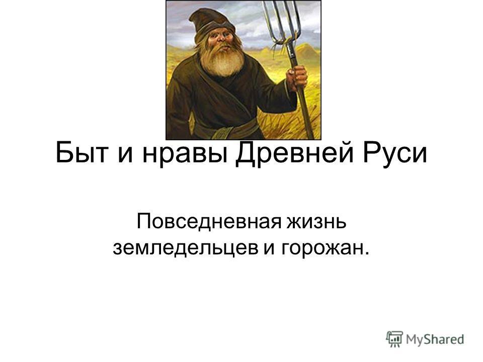 Быт и нравы Древней Руси Повседневная жизнь земледельцев и горожан.