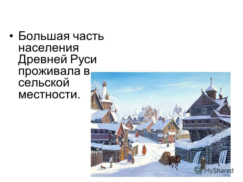 Большая часть населения Древней Руси проживала в сельской местности.