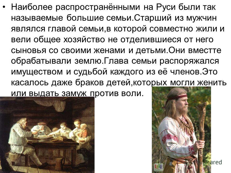 Наиболее распространёнными на Руси были так называемые большие семьи.Старший из мужчин являлся главой семьи,в которой совместно жили и вели общее хозяйство не отделившиеся от него сыновья со своими женами и детьми.Они вместте обрабатывали землю.Глава