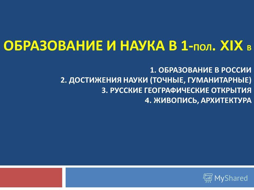 ОБРАЗОВАНИЕ И НАУКА В 1- ПОЛ. XIX В 1. ОБРАЗОВАНИЕ В РОССИИ 2. ДОСТИЖЕНИЯ НАУКИ ( ТОЧНЫЕ, ГУМАНИТАРНЫЕ ) 3. РУССКИЕ ГЕОГРАФИЧЕСКИЕ ОТКРЫТИЯ 4. ЖИВОПИСЬ, АРХИТЕКТУРА