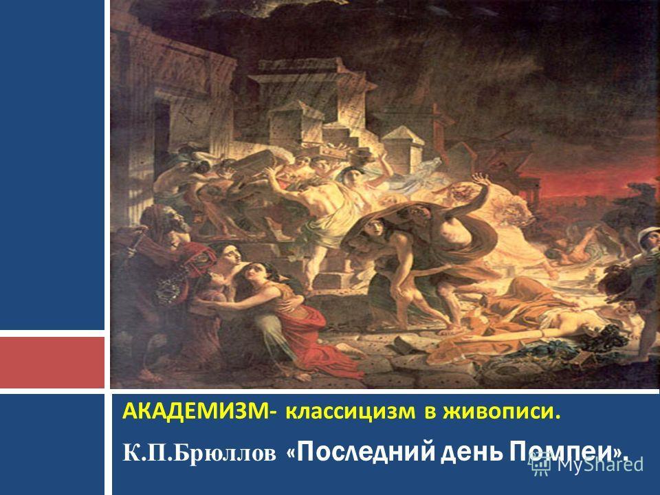 К.П.Брюллов «Последний день Помпеи». АКАДЕМИЗМ - классицизм в живописи.