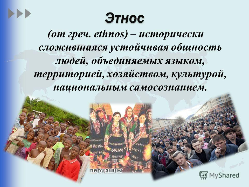 Этнос (от греч. ethnos) – исторически сложившаяся устойчивая общность людей, объединяемых языком, территорией, хозяйством, культурой, национальным самосознанием.