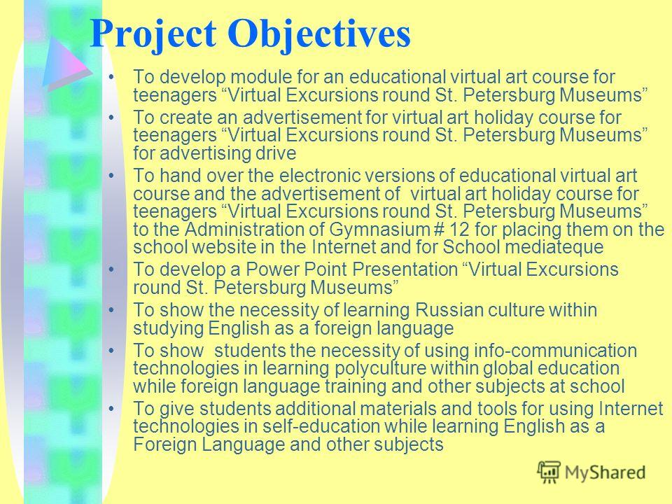 Project Objectives To develop module for an educational virtual art course for teenagers Virtual Excursions round St. Petersburg Museums To create an advertisement for virtual art holiday course for teenagers Virtual Excursions round St. Petersburg M