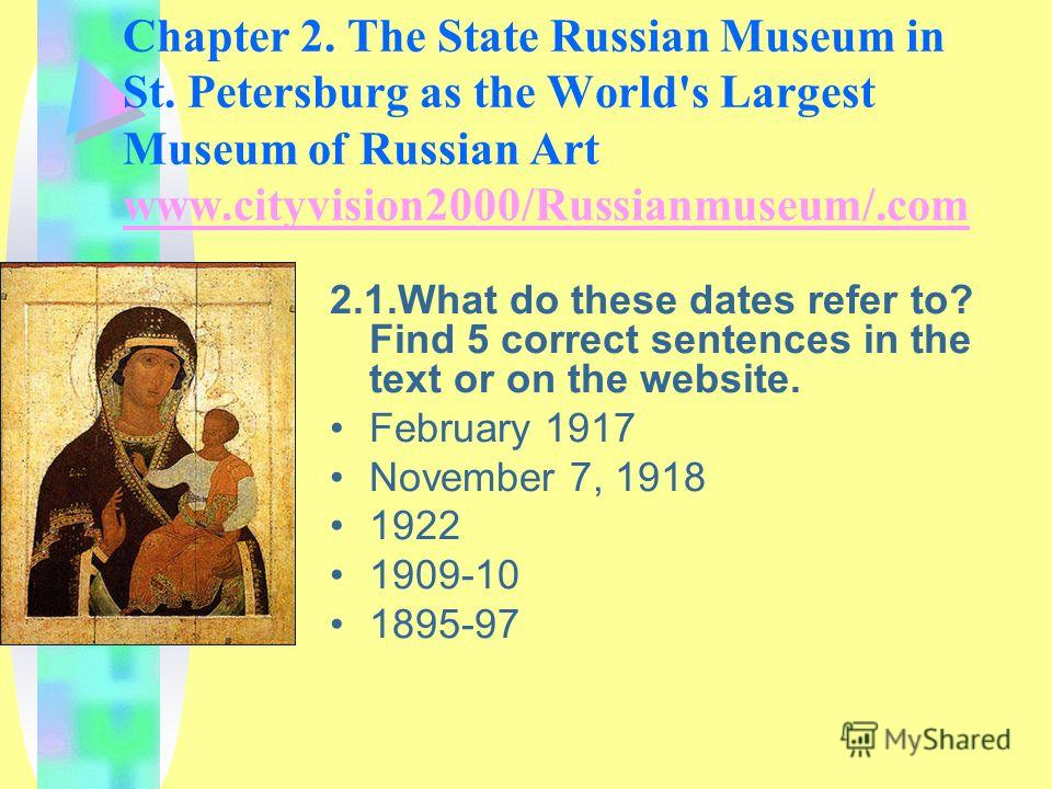 Chapter 2. The State Russian Museum in St. Petersburg as the World's Largest Museum of Russian Art www.cityvision2000/Russianmuseum/.com www.cityvision2000/Russianmuseum/.com 2.1.What do these dates refer to? Find 5 correct sentences in the text or o