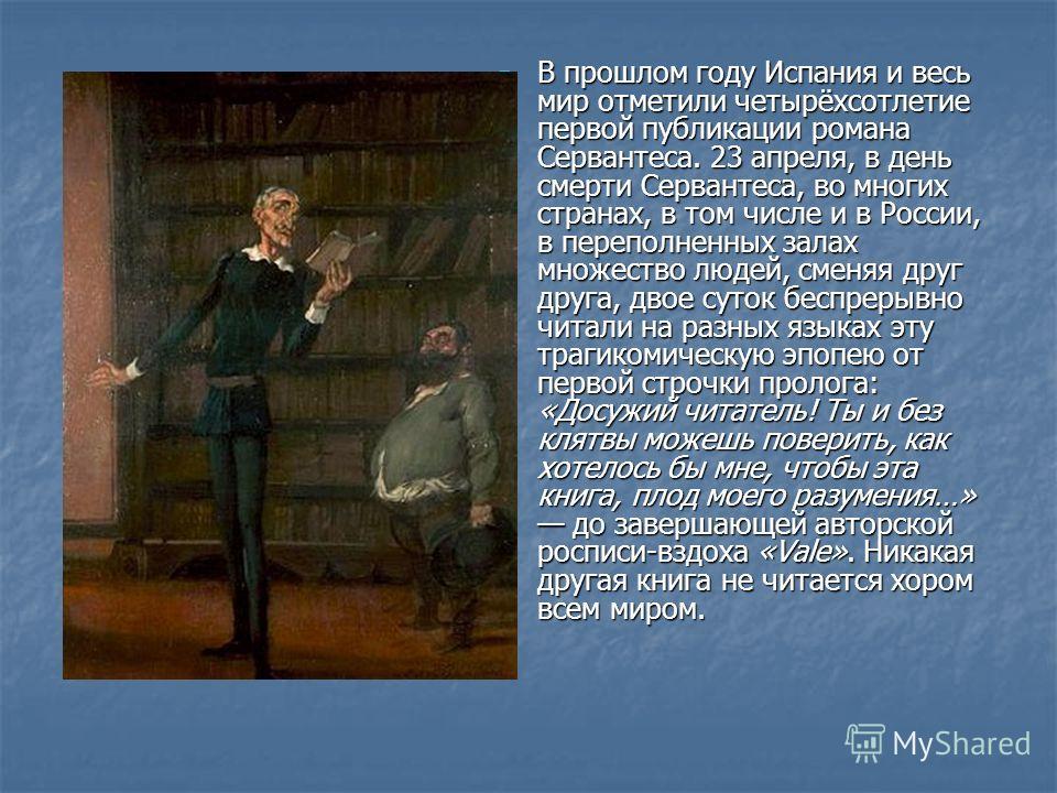 В прошлом году Испания и весь мир отметили четырёхсотлетие первой публикации романа Сервантеса. 23 апреля, в день смерти Сервантеса, во многих странах, в том числе и в России, в переполненных залах множество людей, сменяя друг друга, двое суток беспр