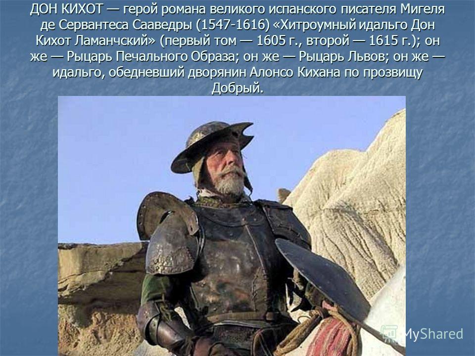 ДОН КИХОТ герой романа великого испанского писателя Мигеля де Сервантеса Сааведры (1547-1616) «Хитроумный идальго Дон Кихот Ламанчский» (первый том 1605 г., второй 1615 г.); он же Рыцарь Печального Образа; он же Рыцарь Львов; он же идальго, обедневши