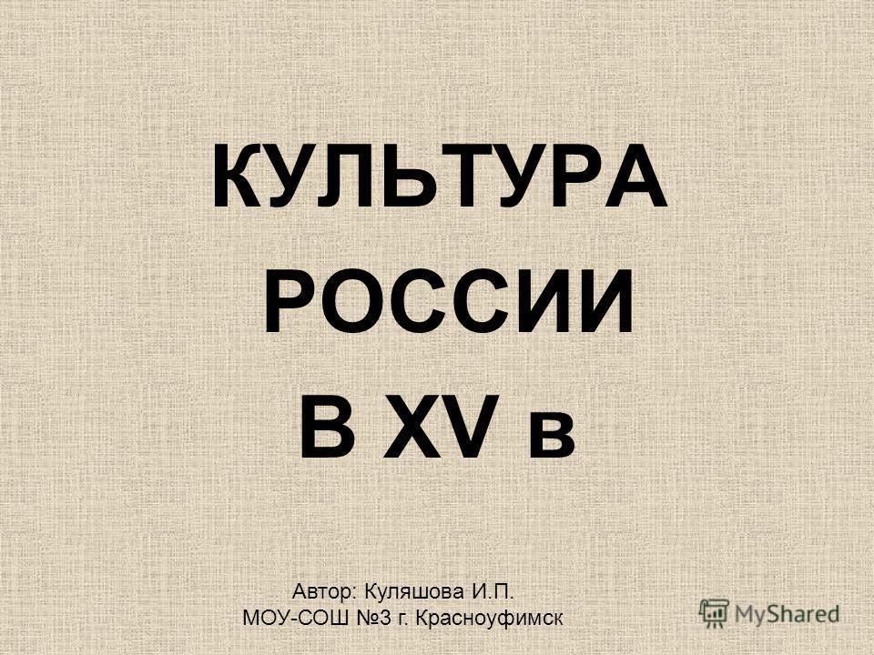 КУЛЬТУРА РОССИИ В XV в Автор: Куляшова И.П. МОУ-СОШ 3 г. Красноуфимск