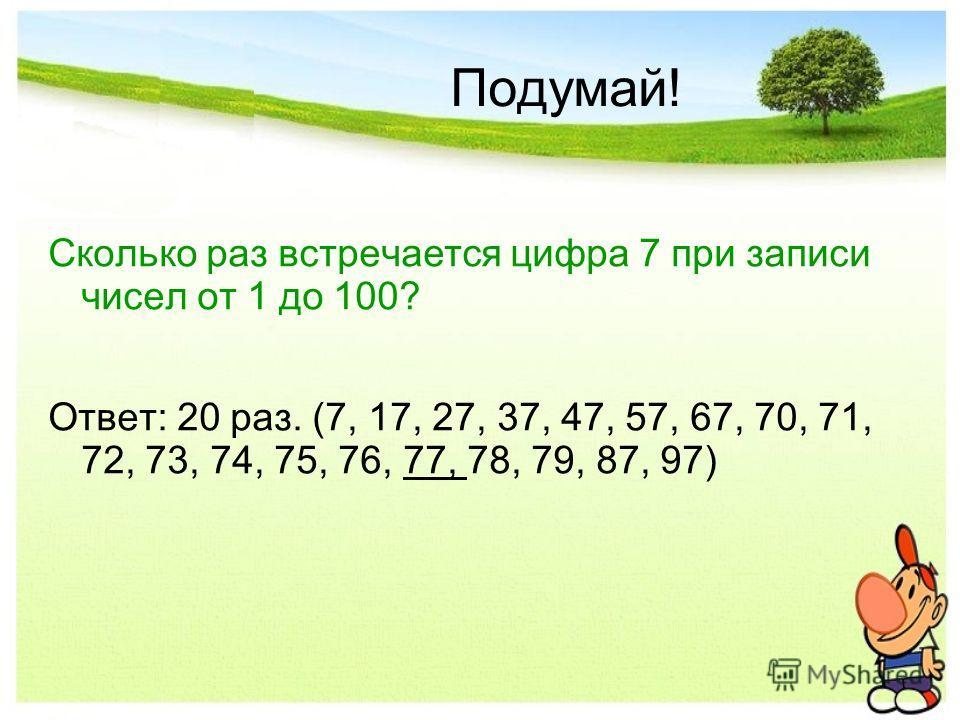 Подумай! Сколько раз встречается цифра 7 при записи чисел от 1 до 100? Ответ: 20 раз. (7, 17, 27, 37, 47, 57, 67, 70, 71, 72, 73, 74, 75, 76, 77, 78, 79, 87, 97)