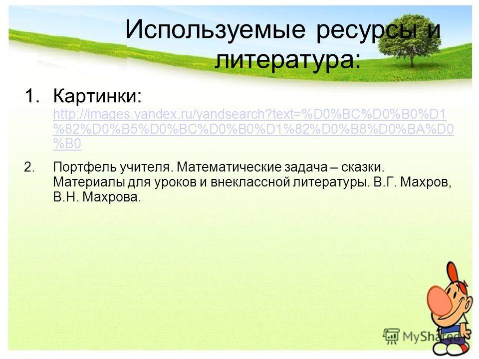 Используемые ресурсы и литература: 1.Картинки: http://images.yandex.ru/yandsearch?text=%D0%BC%D0%B0%D1 %82%D0%B5%D0%BC%D0%B0%D1%82%D0%B8%D0%BA%D0 %B0 http://images.yandex.ru/yandsearch?text=%D0%BC%D0%B0%D1 %82%D0%B5%D0%BC%D0%B0%D1%82%D0%B8%D0%BA%D0 %
