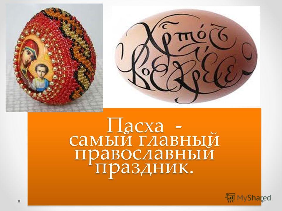 Пасха - самый главный православный праздник. Пасха - самый главный православный праздник.