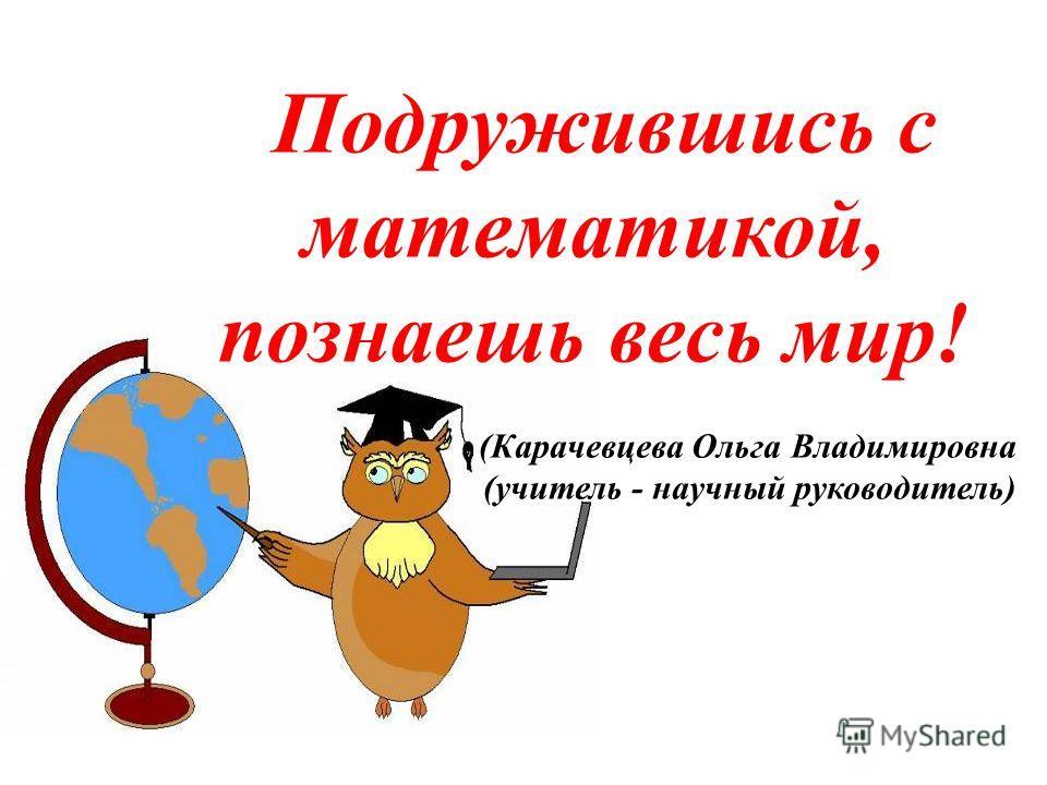 Подружившись с математикой, познаешь весь мир! (Карачевцева Ольга Владимировна (учитель - научный руководитель)