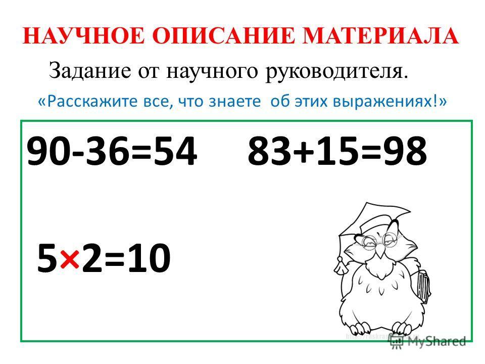 НАУЧНОЕ ОПИСАНИЕ МАТЕРИАЛА «Расскажите все, что знаете об этих выражениях!» 90-36=54 83+15=98 5×2=10 Задание от научного руководителя.