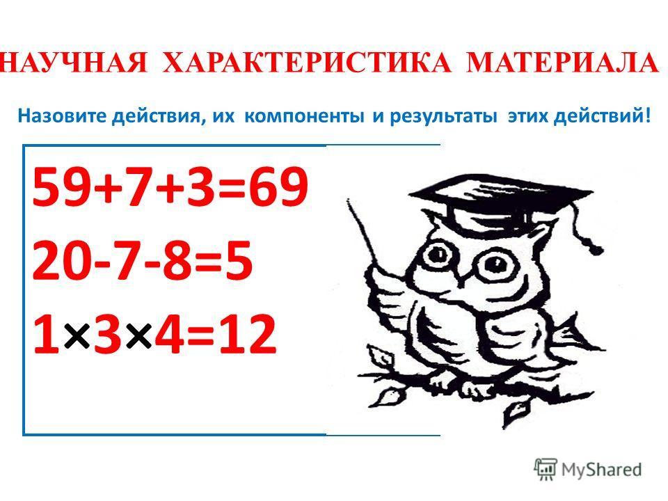 НАУЧНАЯ ХАРАКТЕРИСТИКА МАТЕРИАЛА Назовите действия, их компоненты и результаты этих действий! 59+7+3=69 20-7-8=5 1×3×4=12