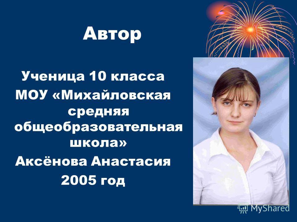 Автор Ученица 10 класса МОУ «Михайловская средняя общеобразовательная школа» Аксёнова Анастасия 2005 год