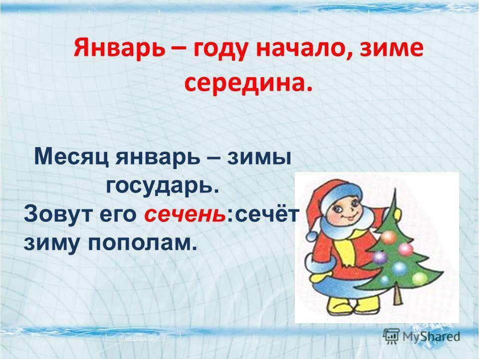 Январь – году начало, зиме середина. Месяц январь – зимы государь. Зовут его сечень:сечёт зиму пополам.