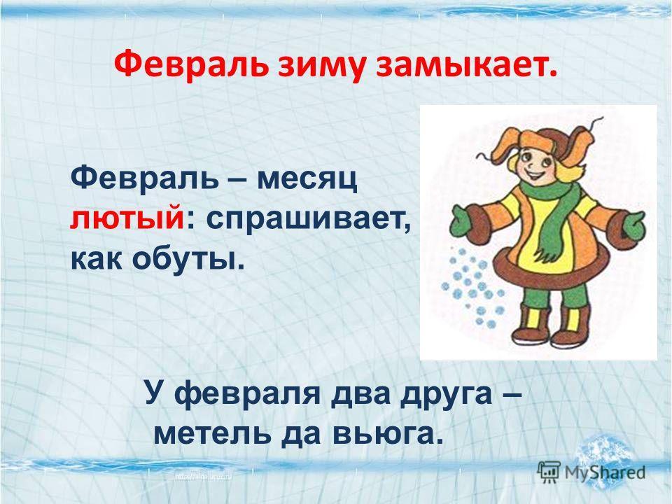 Февраль зиму замыкает. Февраль – месяц лютый: спрашивает, как обуты. У февраля два друга – метель да вьюга.
