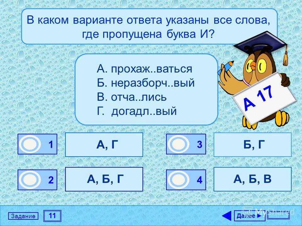 11 Задание В каком варианте ответа указаны все слова, где пропущена буква И? А, Г А, Б, Г Б, Г А, Б, В Далее 1 0 2 1 3 0 4 0 А. прохаж..ваться Б. неразборч..вый В. отча..лись Г. догадл..вый А 17