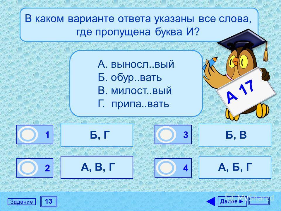 13 Задание В каком варианте ответа указаны все слова, где пропущена буква И? Б, Г А, В, Г Б, В А, Б, Г Далее 1 0 2 1 3 0 4 0 А. выносл..вый Б. обур..вать В. милост..вый Г. припа..вать А 17