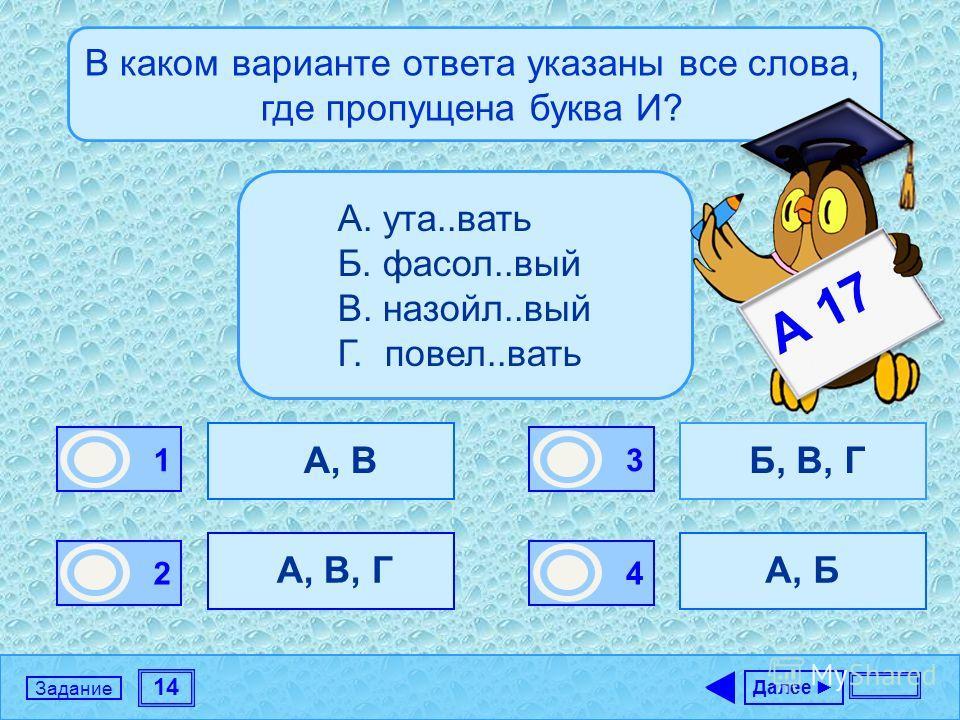14 Задание В каком варианте ответа указаны все слова, где пропущена буква И? А, В А, В, Г Б, В, Г А, Б Далее 1 1 2 0 3 0 4 0 А. ута..вать Б. фасол..вый В. назойл..вый Г. повел..вать А 17