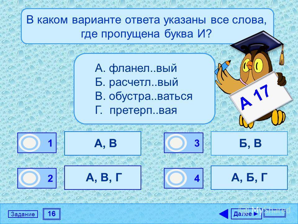 16 Задание В каком варианте ответа указаны все слова, где пропущена буква И? А, В А, В, Г Б, В А, Б, Г Далее 1 0 2 0 3 1 4 0 А. фланел..вый Б. расчетл..вый В. обустра..ваться Г. претерп..вая А 17