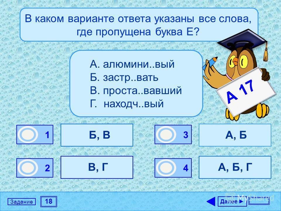 18 Задание В каком варианте ответа указаны все слова, где пропущена буква Е? Б, В В, Г А, Б А, Б, Г Далее 1 0 2 0 3 1 4 0 А. алюмини..вый Б. застр..вать В. проста..вавший Г. находч..вый А 17