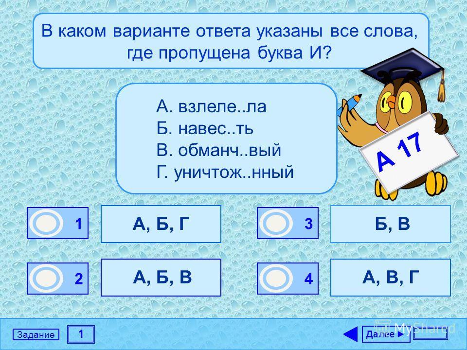 1 Задание В каком варианте ответа указаны все слова, где пропущена буква И? А, Б, Г А, Б, В Б, В А, В, Г Далее 1 0 2 0 3 1 4 0 А. взлеле..ла Б. навес..ть В. обманч..вый Г. уничтож..нный А 17