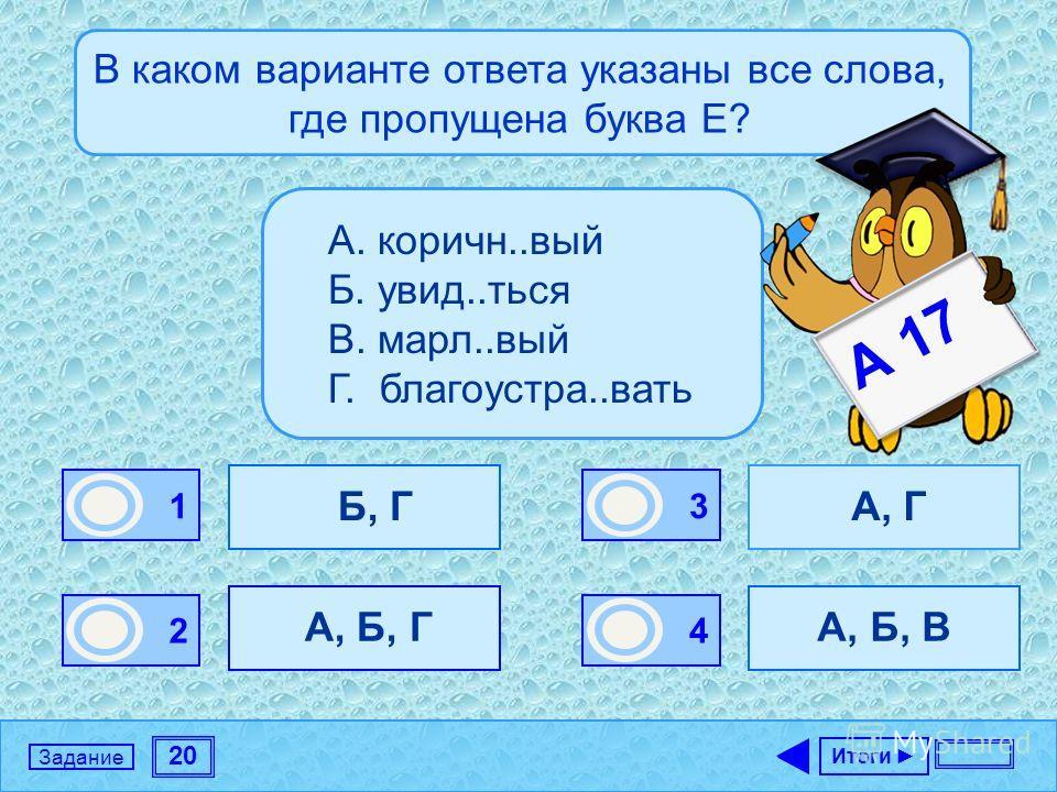 20 Задание В каком варианте ответа указаны все слова, где пропущена буква Е? Б, Г А, Б, Г А, Г А, Б, В Итоги 1 0 2 0 3 0 4 1 А. коричн..вый Б. увид..ться В. марл..вый Г. благоустра..вать А 17