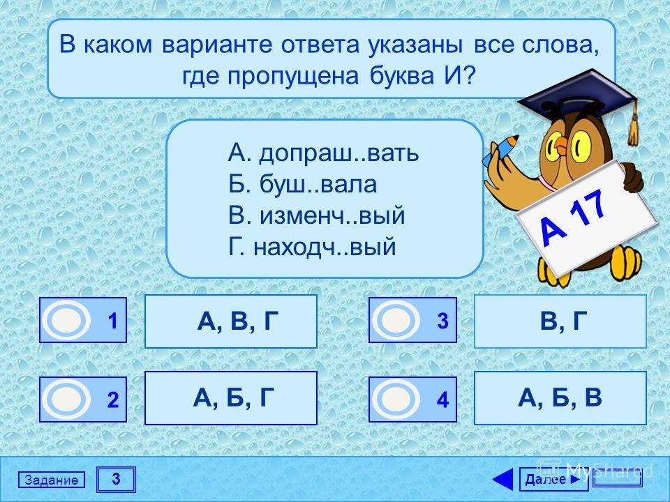 3 Задание В каком варианте ответа указаны все слова, где пропущена буква И? А, В, Г А, Б, Г В, Г А, Б, В Далее 1 1 2 0 3 0 4 0 А. допраш..вать Б. буш..вала В. изменч..вый Г. находч..вый А 17