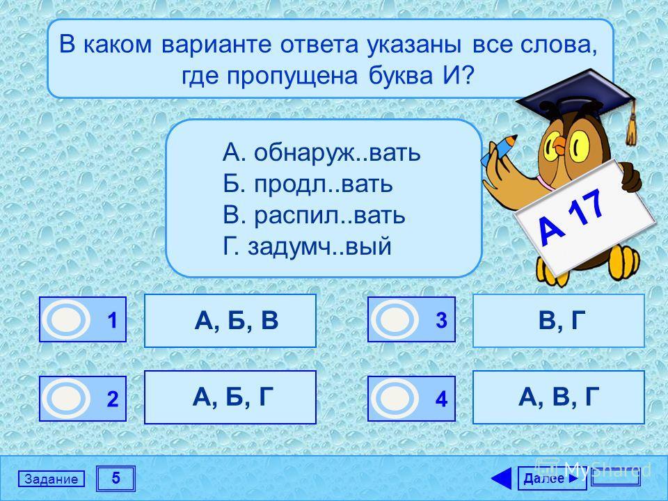 5 Задание В каком варианте ответа указаны все слова, где пропущена буква И? А, Б, В А, Б, Г В, Г А, В, Г Далее 1 0 2 0 3 0 4 1 А. обнаруж..вать Б. продл..вать В. распил..вать Г. задумч..вый А 17