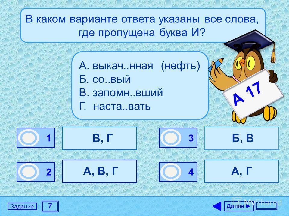 7 Задание В каком варианте ответа указаны все слова, где пропущена буква И? В, Г А, В, Г Б, В А, Г Далее 1 1 2 0 3 0 4 0 А. выкач..нная (нефть) Б. со..вый В. запомн..вший Г. наста..вать А 17