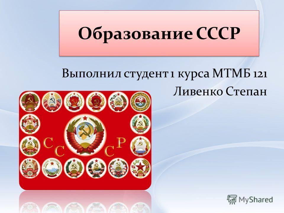 Образование СССР Выполнил студент 1 курса МТМБ 121 Ливенко Степан